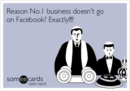 Reason No.1 business doesn't go on Facebook? Exactly!!!!