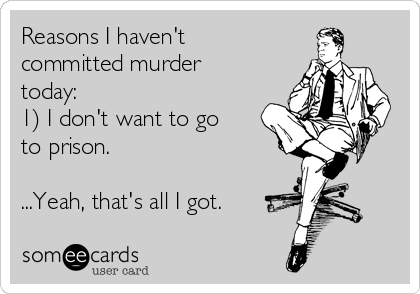 Reasons I haven't committed murder today: 1) I don't want to go to prison.  ...Yeah, that's all I got.