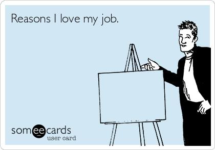 Reasons I love my job.