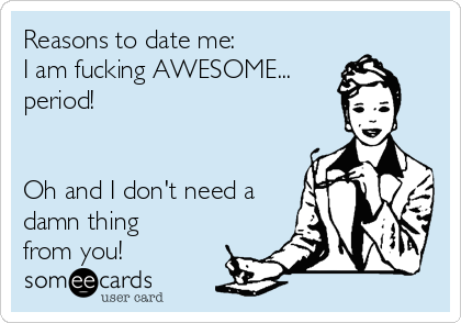 Reasons to date me: I am fucking AWESOME... period!   Oh and I don't need a damn thing from you!