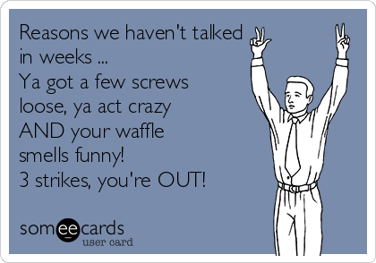 Reasons we haven't talked in weeks ... Ya got a few screws loose, ya act crazy AND your waffle smells funny! 3 strikes, you're OUT!