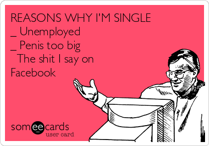 REASONS WHY I'M SINGLE _ Unemployed _ Penis too big √ The shit I say on Facebook
