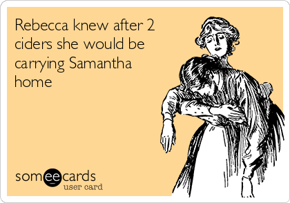Rebecca knew after 2 ciders she would be carrying Samantha home