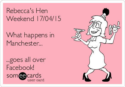 Rebecca's Hen Weekend 17/04/15  What happens in  Manchester...  ...goes all over Facebook!