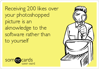 Receiving 200 likes over your photoshopped picture is an aknowledge to the software rather than to yourself
