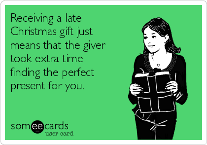 Receiving a late Christmas gift just means that the giver took extra ...