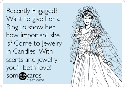 Recently Engaged? Want to give her a Ring to show her how important she is? Come to Jewelry in Candles. With scents and jewelry you'll both love!