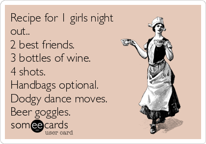 Recipe for 1 girls night out.. 2 best friends. 3 bottles of wine. 4 shots. Handbags optional. Dodgy dance moves. Beer goggles.