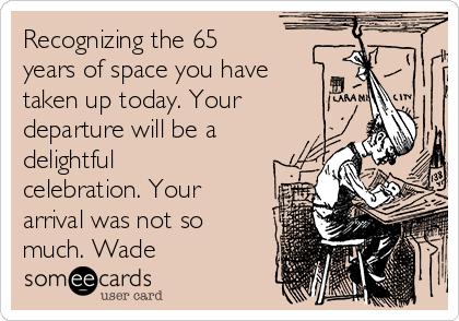 Recognizing the 65 years of space you have taken up today. Your departure will be a delightful celebration. Your arrival was not so much. Wade