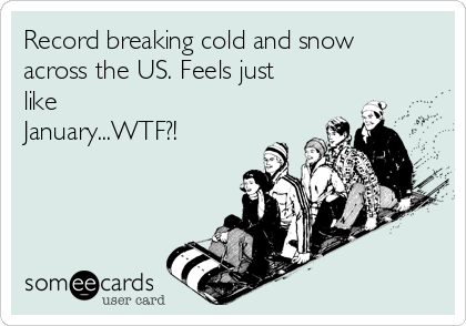 Record breaking cold and snow across the US. Feels just like January...WTF?!