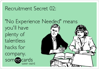 """Recruitment Secret 02:  """"No Experience Needed"""" means you'll have plenty of talentless hacks for company."""