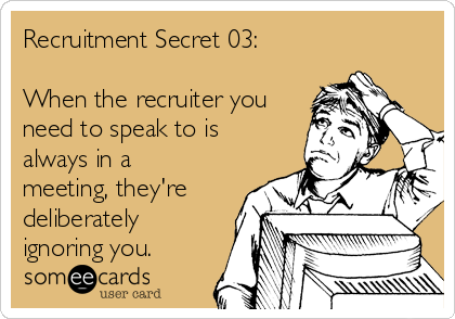 Recruitment Secret 03:  When the recruiter you need to speak to is always in a meeting, they're deliberately ignoring you.