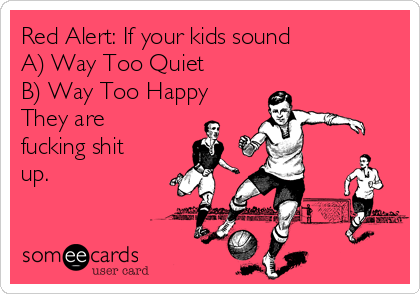 Red Alert: If your kids sound A) Way Too Quiet B) Way Too Happy They are fucking shit up.