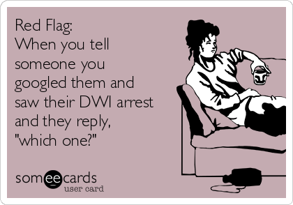 """Red Flag:  When you tell someone you googled them and saw their DWI arrest  and they reply, """"which one?"""""""