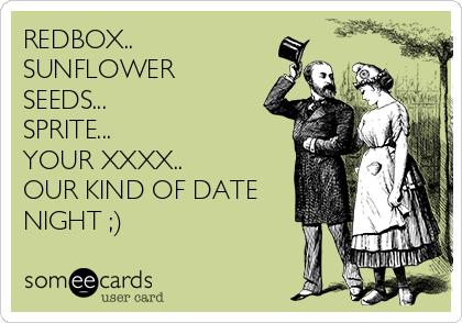 REDBOX.. SUNFLOWER SEEDS... SPRITE... YOUR XXXX.. OUR KIND OF DATE NIGHT ;)