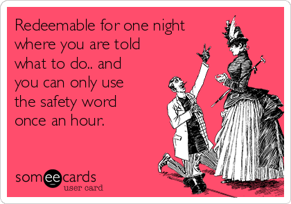 Redeemable for one night where you are told what to do.. and you can only use the safety word once an hour.