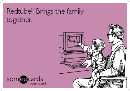 Redtube!! Brings the family together.