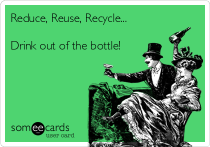 Reduce, Reuse, Recycle...  Drink out of the bottle!