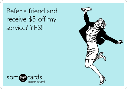 Refer a friend and receive $5 off my service? YES!!
