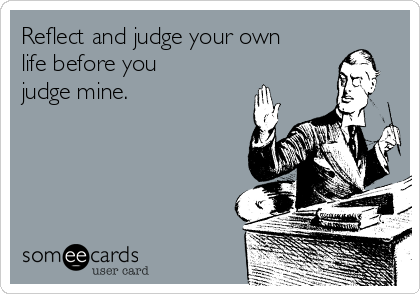 Reflect and judge your own life before you judge mine.