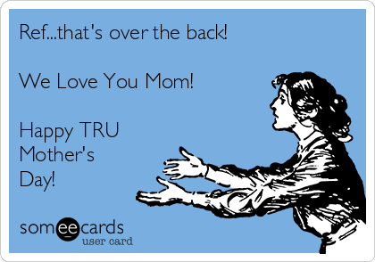 Ref...that's over the back!  We Love You Mom!  Happy TRU Mother's Day!