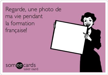 Regarde, une photo de ma vie pendant la formation française!