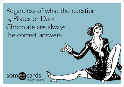 Regardless of what the question is, Pilates or Dark Chocolate are always the correct answers!