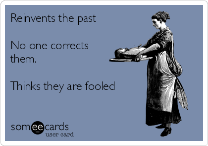 Reinvents the past  No one corrects them.  Thinks they are fooled