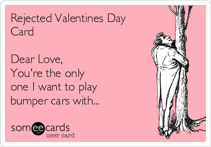 Rejected Valentines Day Card  Dear Love, You're the only one I want to play bumper cars with...