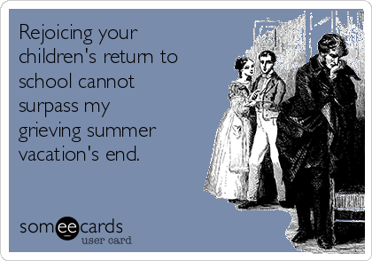 Rejoicing your children's return to school cannot surpass my grieving summer vacation's end.