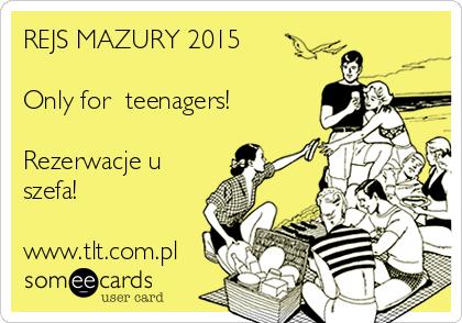 REJS MAZURY 2015  Only for  teenagers!  Rezerwacje u szefa!  www.tlt.com.pl