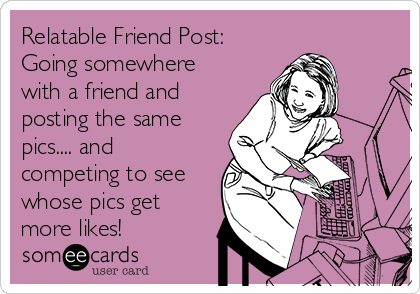 Relatable Friend Post:  Going somewhere with a friend and posting the same pics.... and competing to see whose pics get more likes!