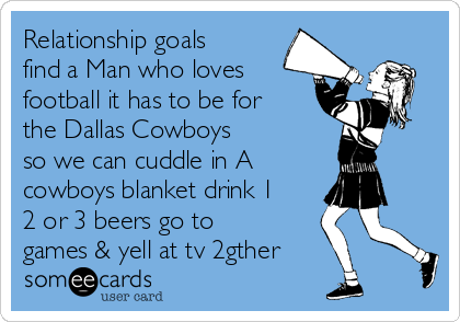 Relationship goals find a Man who loves football it has to be for the Dallas Cowboys so we can cuddle in A cowboys blanket drink 1 2 or 3 beers go to games & yell at tv 2gther