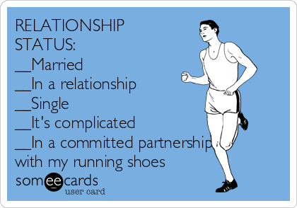 RELATIONSHIP STATUS: __Married __In a relationship __Single __It's complicated  __In a committed partnership with my running shoes