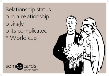 Relationship status o In a relationship o single o Its complicated * World cup