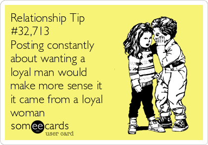 Relationship Tip #32,713 Posting constantly about wanting a loyal man would make more sense it it came from a loyal woman