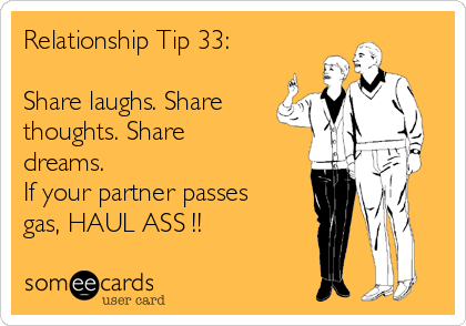Relationship Tip 33:  Share laughs. Share thoughts. Share dreams. If your partner passes gas, HAUL ASS !!