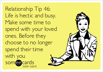 Relationship Tip 46:  Life is hectic and busy. Make some time to spend with your loved ones. Before they choose to no longer spend their time with you
