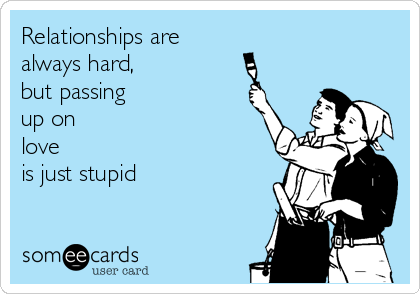 Relationships are  always hard, but passing up on love is just stupid