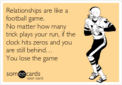Relationships are like a football game.  No matter how many trick plays your run, if the  clock hits zeros and you are still behind…  You lose the game