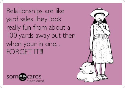 Relationships are like yard sales they look really fun from about a 100 yards away but then when your in one... FORGET IT!!!