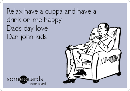 Relax have a cuppa and have a drink on me happy  Dads day love Dan john kids