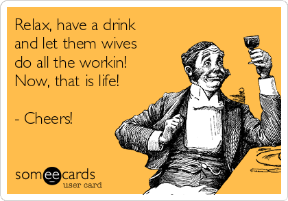 Relax, have a drink and let them wives do all the workin! Now, that is life!  - Cheers!