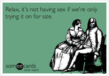 Relax, it's not having sex if we're only trying it on for size.