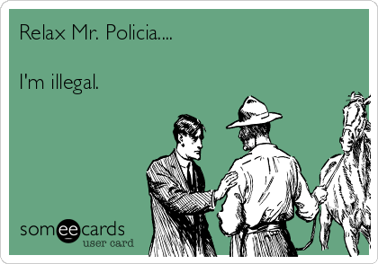Relax Mr. Policia....  I'm illegal.