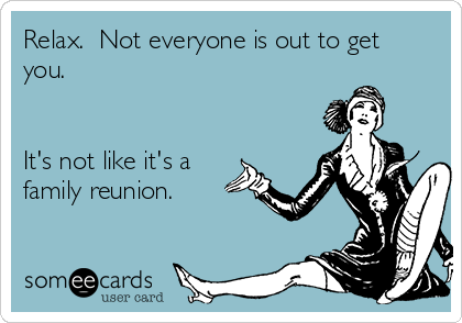 Relax.  Not everyone is out to get you.   It's not like it's a family reunion.