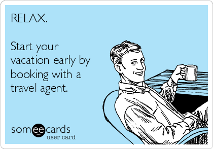 RELAX.  Start your vacation early by booking with a travel agent.