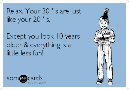 Relax. Your 30 ' s are just like your 20 ' s.   Except you look 10 years older & everything is a little less fun!