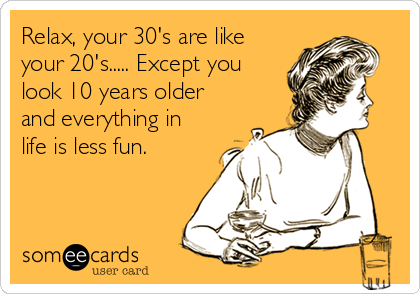 Relax, your 30's are like your 20's..... Except you look 10 years older and everything in life is less fun.