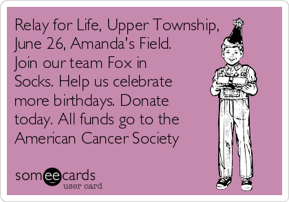 Relay for Life, Upper Township, June 26, Amanda's Field. Join our team Fox in Socks. Help us celebrate more birthdays. Donate today. All funds go to the American Cancer Society ✨